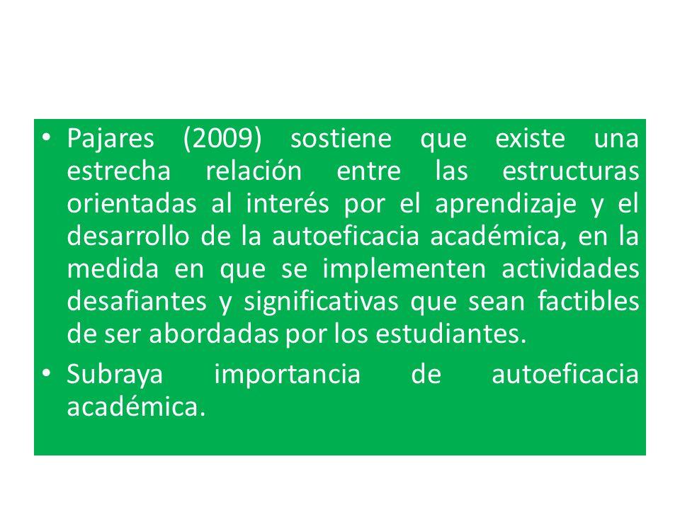 Pajares (2009) sostiene que existe una estrecha relación entre las estructuras orientadas al interés por el aprendizaje y el desarrollo de la autoeficacia académica, en la medida en que se implementen actividades desafiantes y significativas que sean factibles de ser abordadas por los estudiantes.