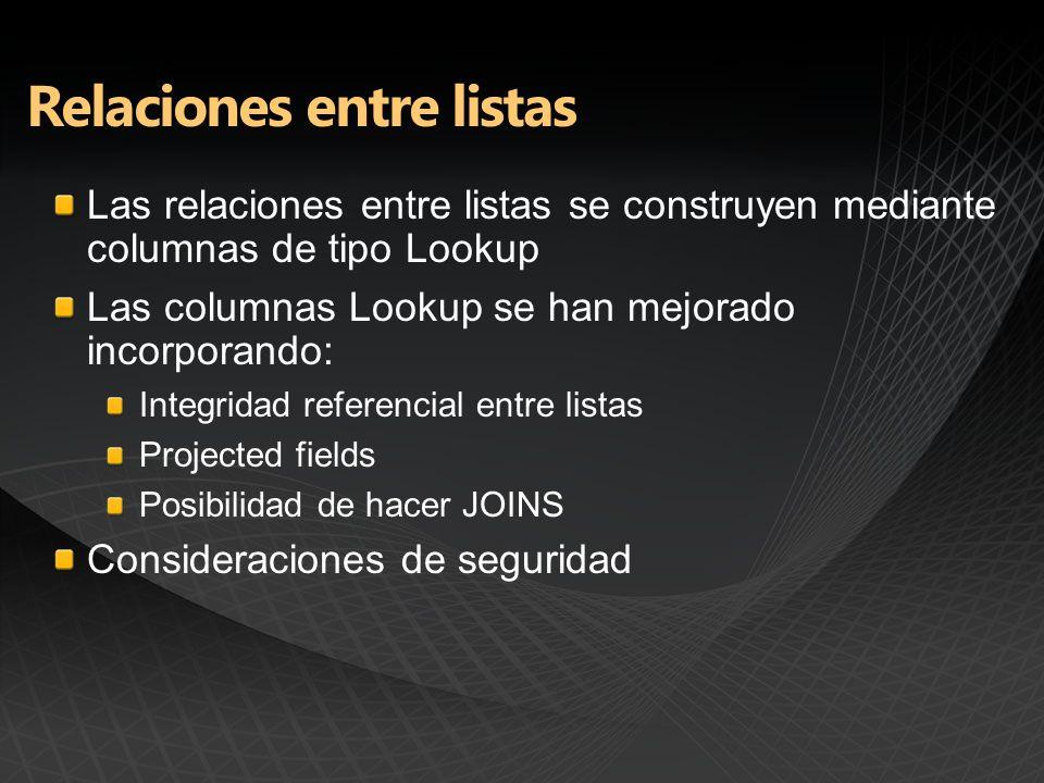 Las relaciones entre listas se construyen mediante columnas de tipo Lookup Las columnas Lookup se han mejorado incorporando: Integridad referencial entre listas Projected fields Posibilidad de hacer JOINS Consideraciones de seguridad