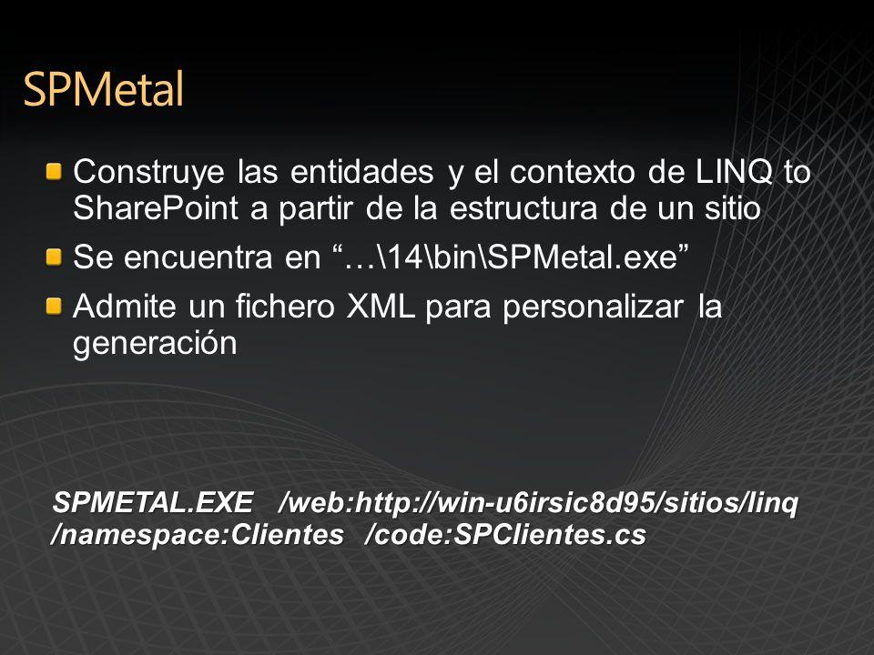 Construye las entidades y el contexto de LINQ to SharePoint a partir de la estructura de un sitio Se encuentra en …\14\bin\SPMetal.exe Admite un fichero XML para personalizar la generación SPMETAL.EXE /web:http://win-u6irsic8d95/sitios/linq /namespace:Clientes /code:SPClientes.cs