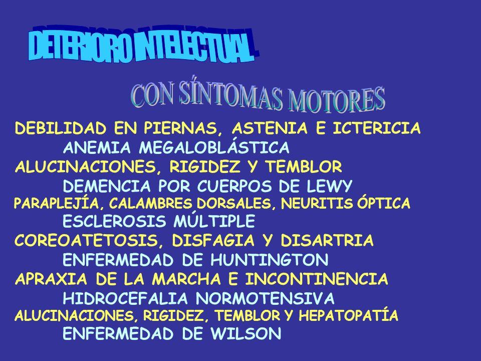 DEBILIDAD EN PIERNAS, ASTENIA E ICTERICIA ANEMIA MEGALOBLÁSTICA ALUCINACIONES, RIGIDEZ Y TEMBLOR DEMENCIA POR CUERPOS DE LEWY PARAPLEJÍA, CALAMBRES DORSALES, NEURITIS ÓPTICA ESCLEROSIS MÚLTIPLE COREOATETOSIS, DISFAGIA Y DISARTRIA ENFERMEDAD DE HUNTINGTON APRAXIA DE LA MARCHA E INCONTINENCIA HIDROCEFALIA NORMOTENSIVA ALUCINACIONES, RIGIDEZ, TEMBLOR Y HEPATOPATÍA ENFERMEDAD DE WILSON