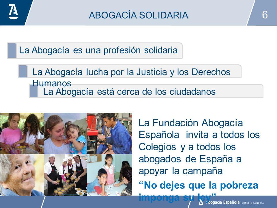 6 La Abogacía es una profesión solidaria ABOGACÍA SOLIDARIA La Abogacía lucha por la Justicia y los Derechos Humanos La Abogacía está cerca de los ciudadanos La Fundación Abogacía Española invita a todos los Colegios y a todos los abogados de España a apoyar la campaña No dejes que la pobreza imponga su ley