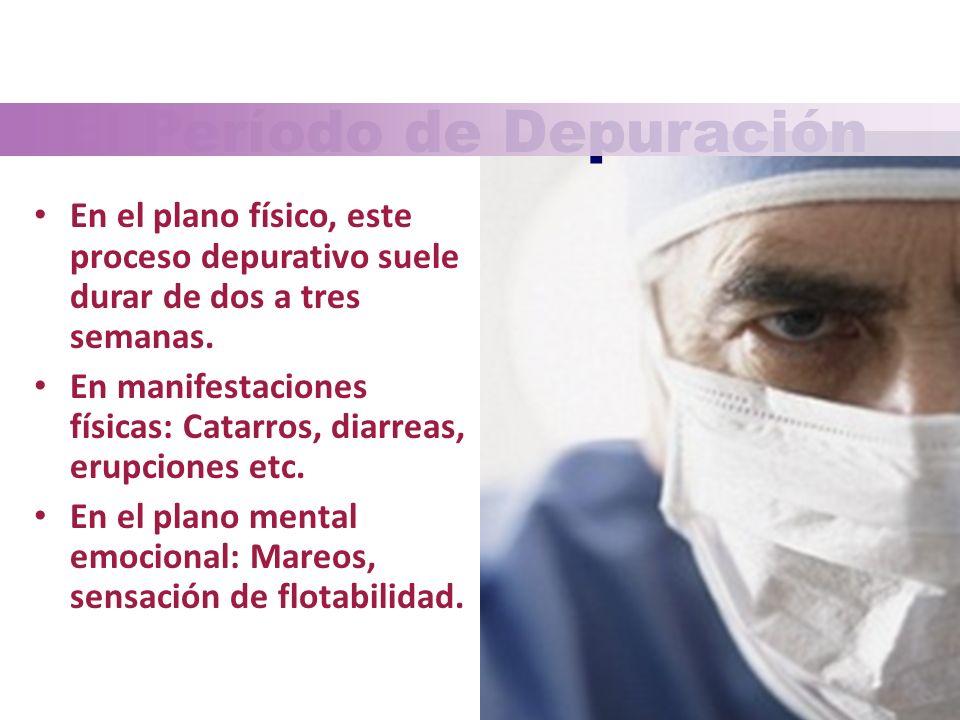 El Período de Depuración En el plano físico, este proceso depurativo suele durar de dos a tres semanas. En manifestaciones físicas: Catarros, diarreas