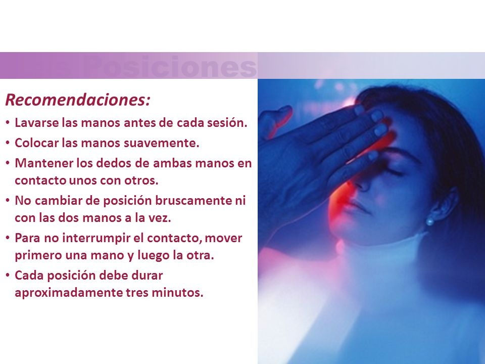 Las Posiciones de las Manos Recomendaciones: Lavarse las manos antes de cada sesión. Colocar las manos suavemente. Mantener los dedos de ambas manos e
