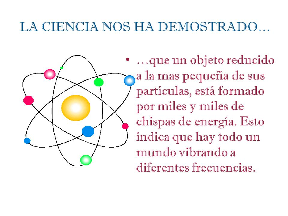 LA CIENCIA NOS HA DEMOSTRADO… …que un objeto reducido a la mas pequeña de sus partículas, está formado por miles y miles de chispas de energía. Esto i