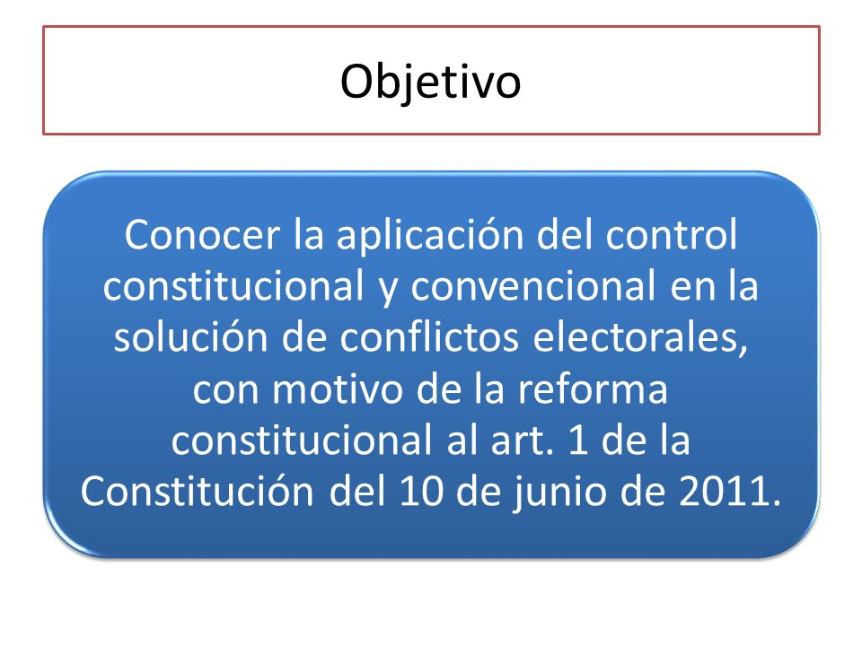 Objetivo Conocer la aplicación del control constitucional y convencional en la solución de conflictos electorales, con motivo de la reforma constitucional al art.
