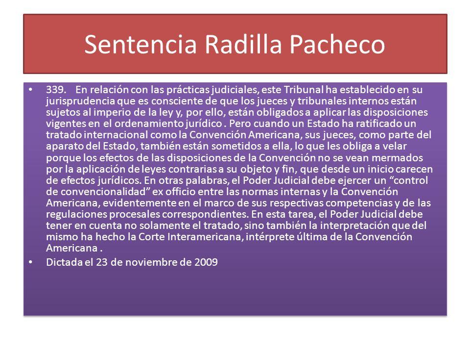 Sentencia Radilla Pacheco 339.En relación con las prácticas judiciales, este Tribunal ha establecido en su jurisprudencia que es consciente de que los jueces y tribunales internos están sujetos al imperio de la ley y, por ello, están obligados a aplicar las disposiciones vigentes en el ordenamiento jurídico.