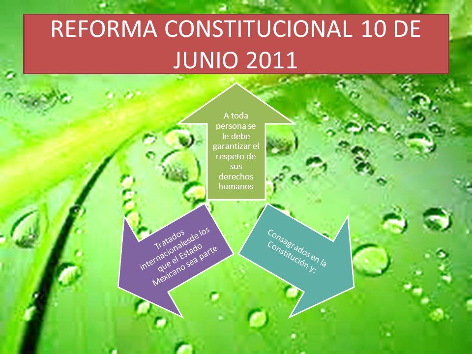 REFORMA CONSTITUCIONAL 10 DE JUNIO 2011 A toda persona se le debe garantizar el respeto de sus derechos humanos Consagrados en la Constitución y; Tratados internacionalesde los que el Estado Mexicano sea parte