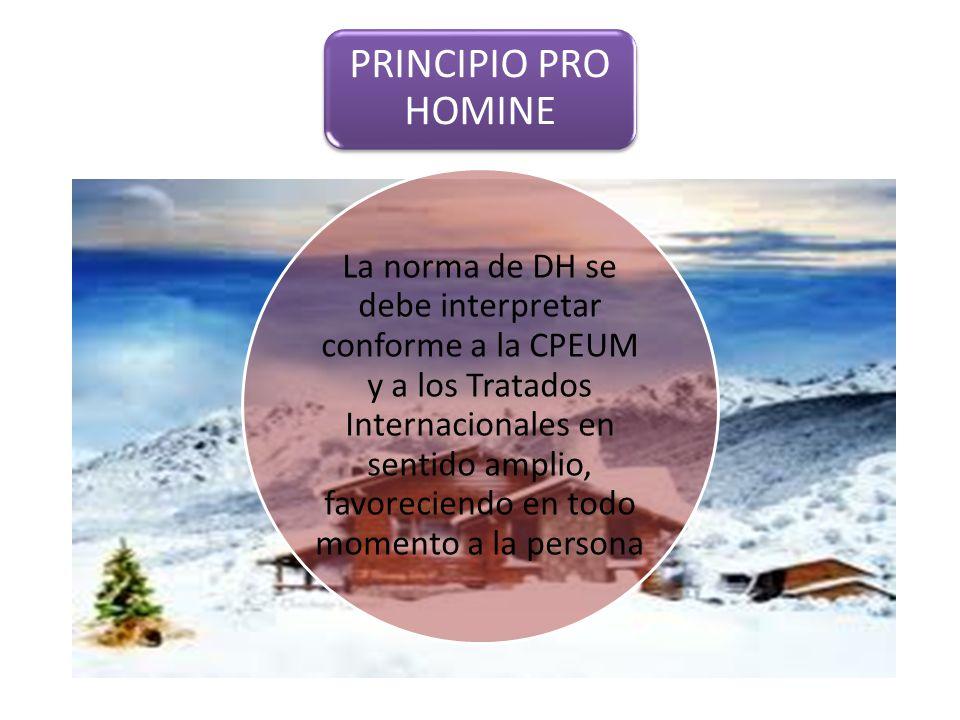 PRINCIPIO PRO HOMINE La norma de DH se debe interpretar conforme a la CPEUM y a los Tratados Internacionales en sentido amplio, favoreciendo en todo momento a la persona