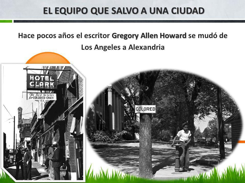 EL EQUIPO QUE SALVO A UNA CIUDAD Gregory Allen Howard Hace pocos años el escritor Gregory Allen Howard se mudó de Los Angeles a Alexandria