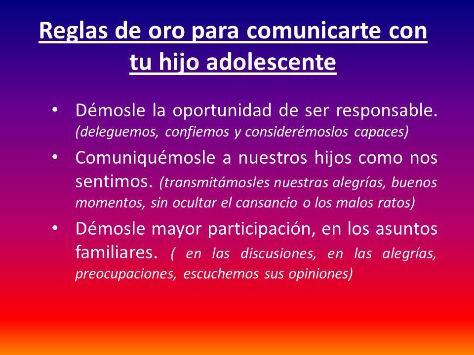 Reglas de oro para comunicarte con tu hijo adolescente Démosle la oportunidad de ser responsable. (deleguemos, confiemos y considerémoslos capaces) Co
