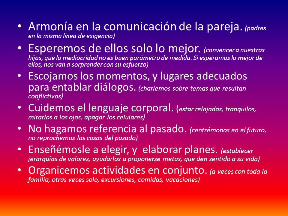 Armonía en la comunicación de la pareja. (padres en la misma línea de exigencia) Esperemos de ellos solo lo mejor. (convencer a nuestros hijos, que la