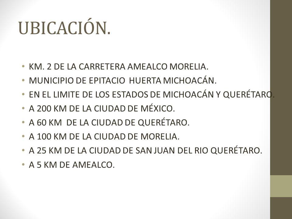 UBICACIÓN. KM. 2 DE LA CARRETERA AMEALCO MORELIA. MUNICIPIO DE EPITACIO HUERTA MICHOACÁN. EN EL LIMITE DE LOS ESTADOS DE MICHOACÁN Y QUERÉTARO. A 200