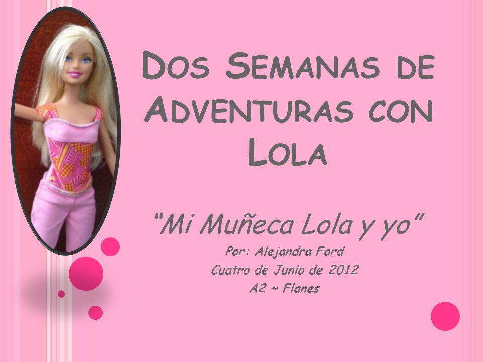 D OS S EMANAS DE A DVENTURAS CON L OLA Mi Muñeca Lola y yo Por: Alejandra Ford Cuatro de Junio de 2012 A2 ~ Flanes
