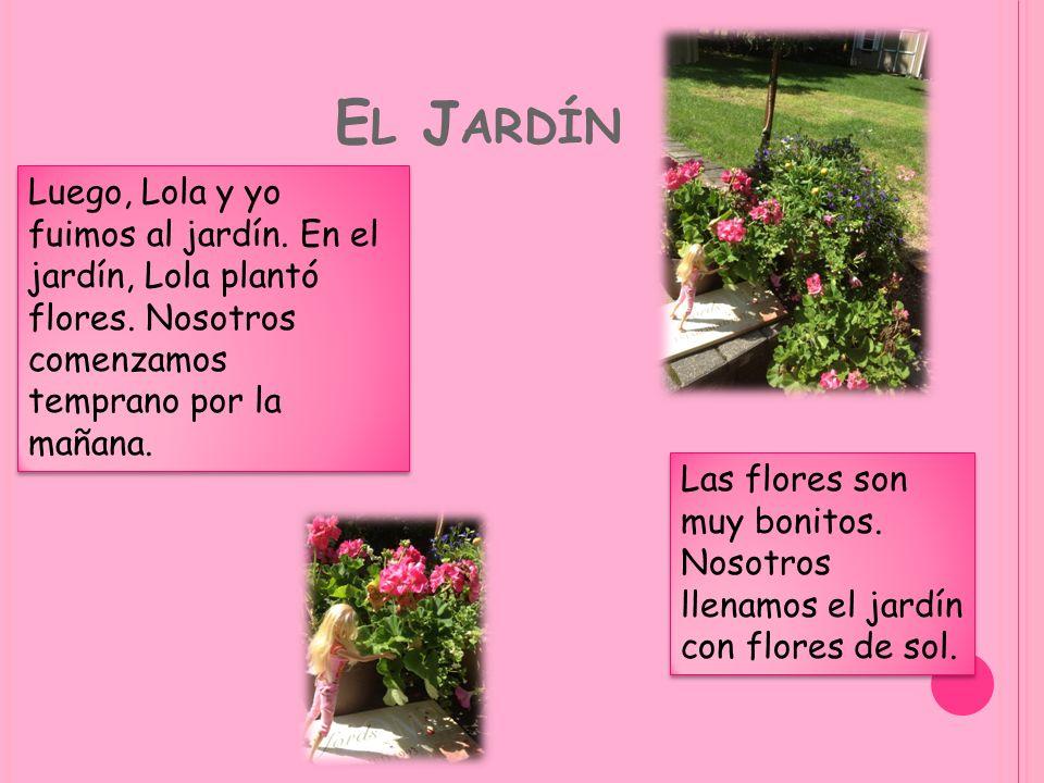 E L J ARDÍN Luego, Lola y yo fuimos al jardín. En el jardín, Lola plantó flores. Nosotros comenzamos temprano por la mañana. Las flores son muy bonito