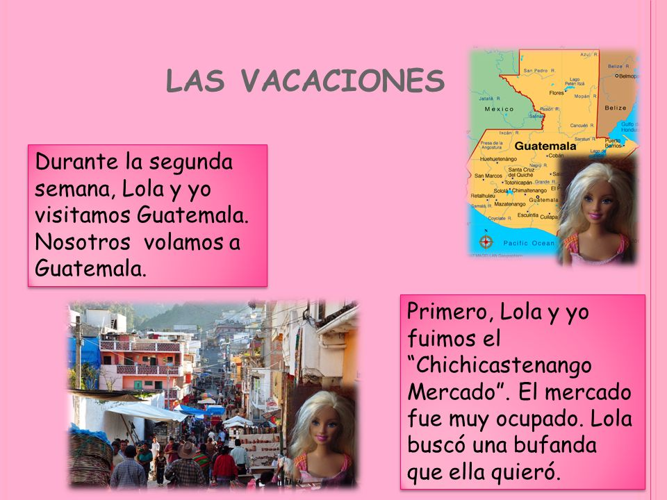 LAS VACACIONES Durante la segunda semana, Lola y yo visitamos Guatemala. Nosotros volamos a Guatemala. Primero, Lola y yo fuimos el Chichicastenango M
