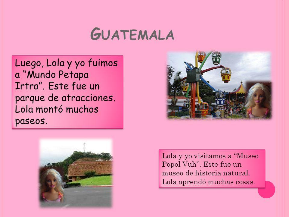 G UATEMALA Luego, Lola y yo fuimos a Mundo Petapa Irtra. Este fue un parque de atracciones. Lola montó muchos paseos. Lola y yo visitamos a Museo Popo