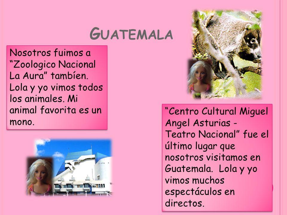 G UATEMALA Nosotros fuimos a Zoologico Nacional La Aura tambíen. Lola y yo vimos todos los animales. Mi animal favorita es un mono. Centro Cultural Mi