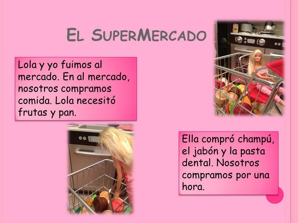 E L S UPER M ERCADO Lola y yo fuimos al mercado. En al mercado, nosotros compramos comida. Lola necesitó frutas y pan. Ella compró champú, el jabón y