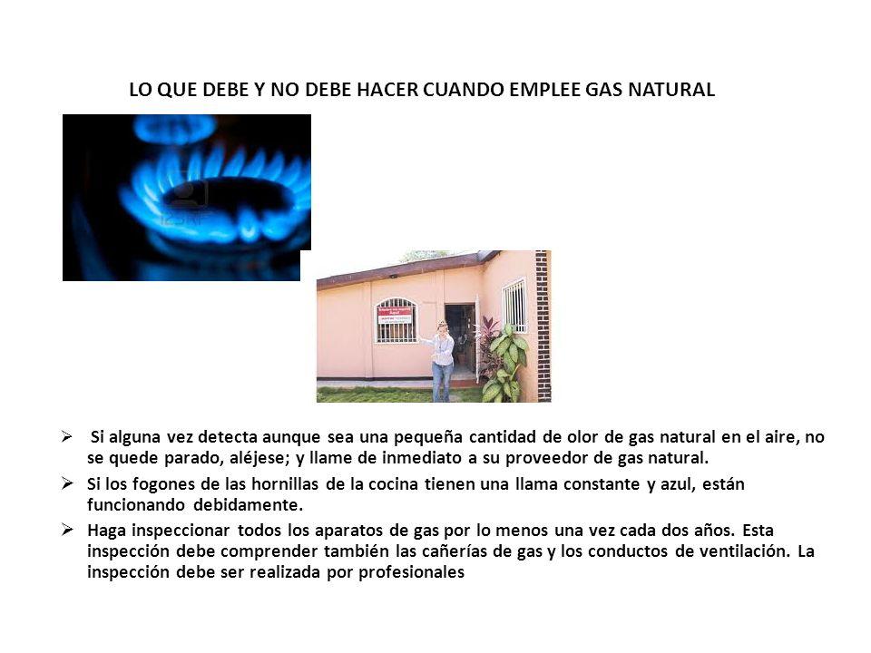 LO QUE DEBE Y NO DEBE HACER CUANDO EMPLEE GAS NATURAL Si alguna vez detecta aunque sea una pequeña cantidad de olor de gas natural en el aire, no se q