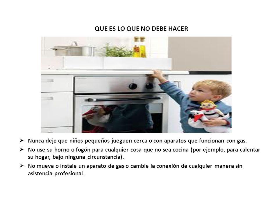 QUE ES LO QUE NO DEBE HACER Nunca deje que niños pequeños jueguen cerca o con aparatos que funcionan con gas. No use su horno o fogón para cualquier c