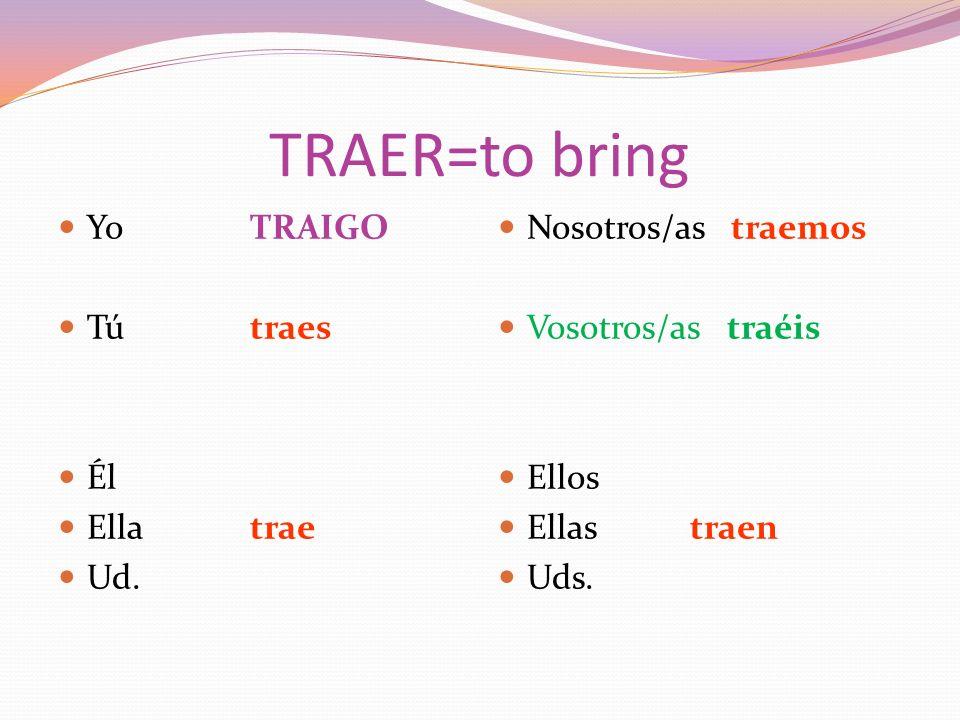 TRAER=to bring YoTRAIGO Tútraes Él Ellatrae Ud.