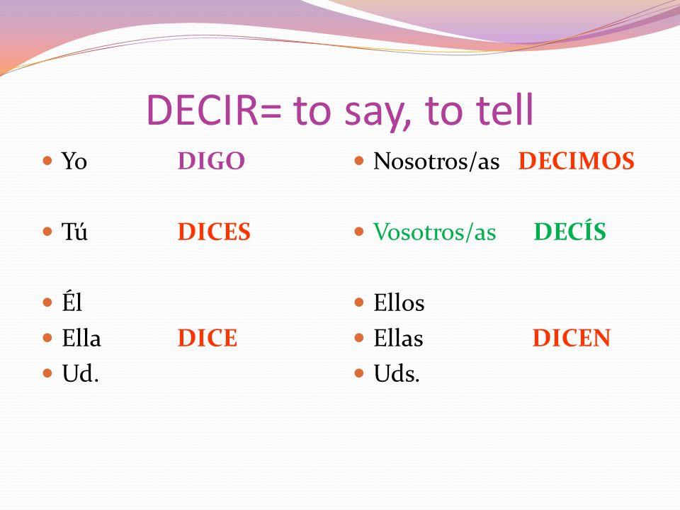 DECIR= to say, to tell Yo DIGO Tú DICES Él EllaDICE Ud.