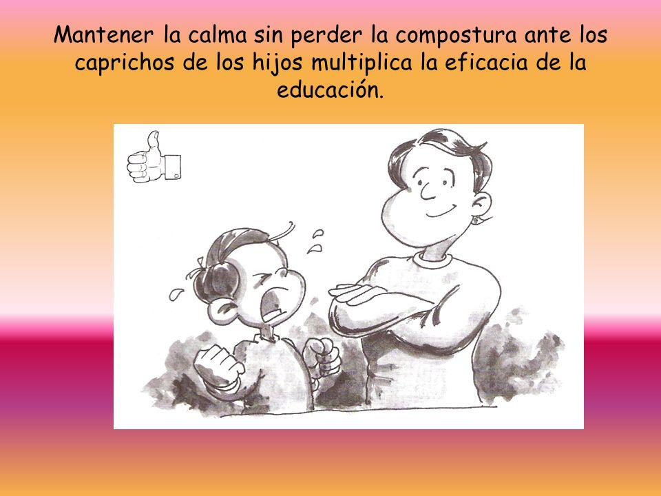 Mantener la calma sin perder la compostura ante los caprichos de los hijos multiplica la eficacia de la educación.