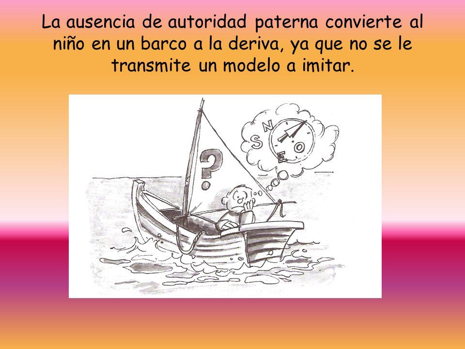 La ausencia de autoridad paterna convierte al niño en un barco a la deriva, ya que no se le transmite un modelo a imitar.