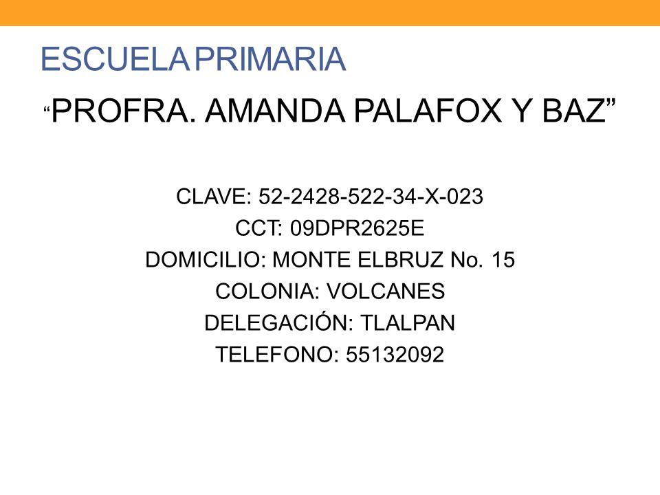 ESCUELA PRIMARIA PROFRA. AMANDA PALAFOX Y BAZ CLAVE: 52-2428-522-34-X-023 CCT: 09DPR2625E DOMICILIO: MONTE ELBRUZ No. 15 COLONIA: VOLCANES DELEGACIÓN: