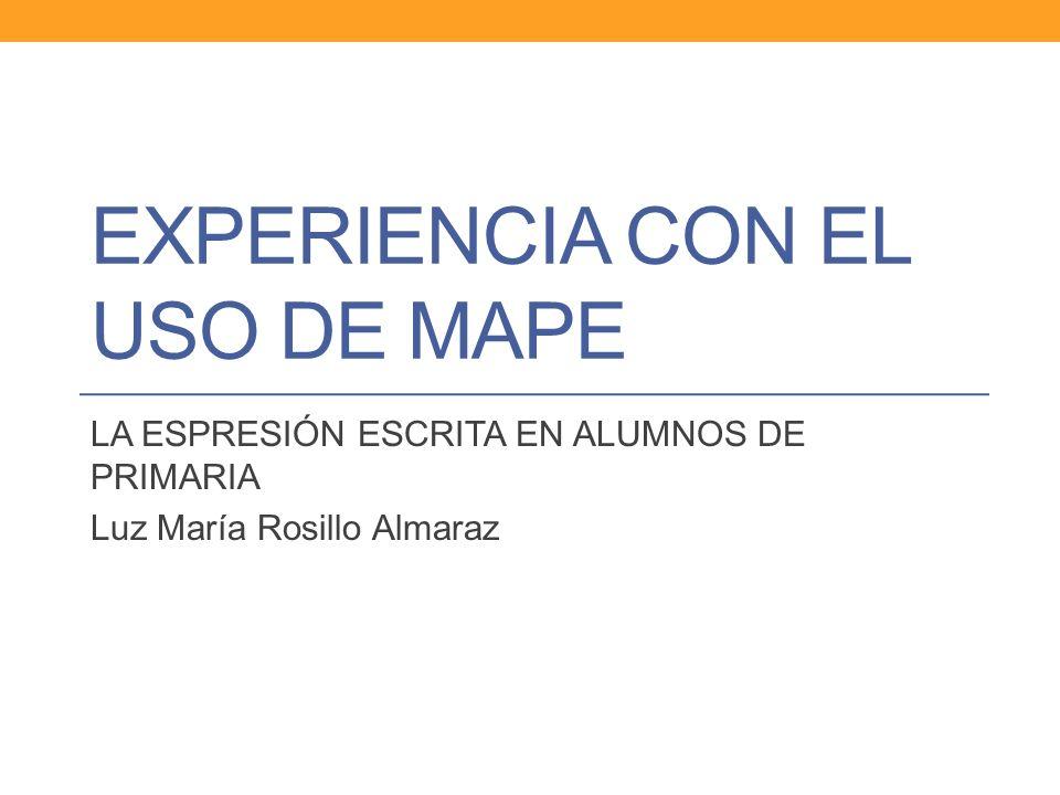 EXPERIENCIA CON EL USO DE MAPE LA ESPRESIÓN ESCRITA EN ALUMNOS DE PRIMARIA Luz María Rosillo Almaraz