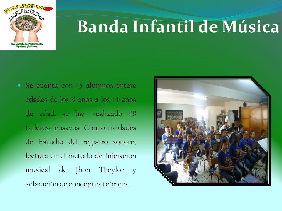 Banda Infantil de Música Se cuenta con 15 alumnos entere edades de los 9 años a los 14 años de edad, se han realizado 48 talleres- ensayos.