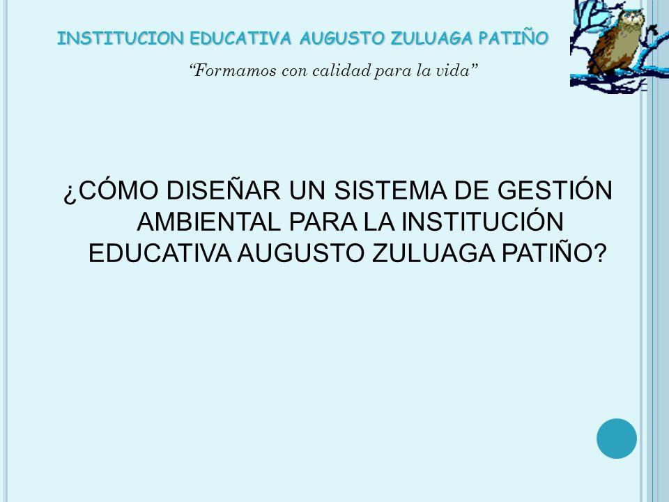 ¿CÓMO DISEÑAR UN SISTEMA DE GESTIÓN AMBIENTAL PARA LA INSTITUCIÓN EDUCATIVA AUGUSTO ZULUAGA PATIÑO? Formamos con calidad para la vida INSTITUCION EDUC