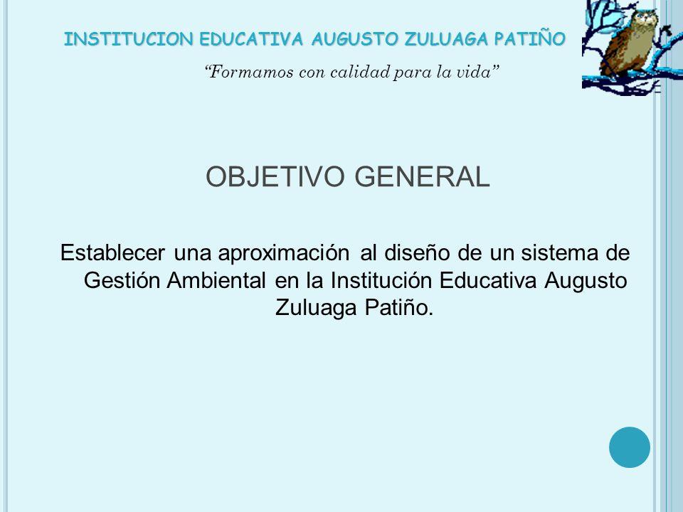 OBJETIVO GENERAL Establecer una aproximación al diseño de un sistema de Gestión Ambiental en la Institución Educativa Augusto Zuluaga Patiño. Formamos