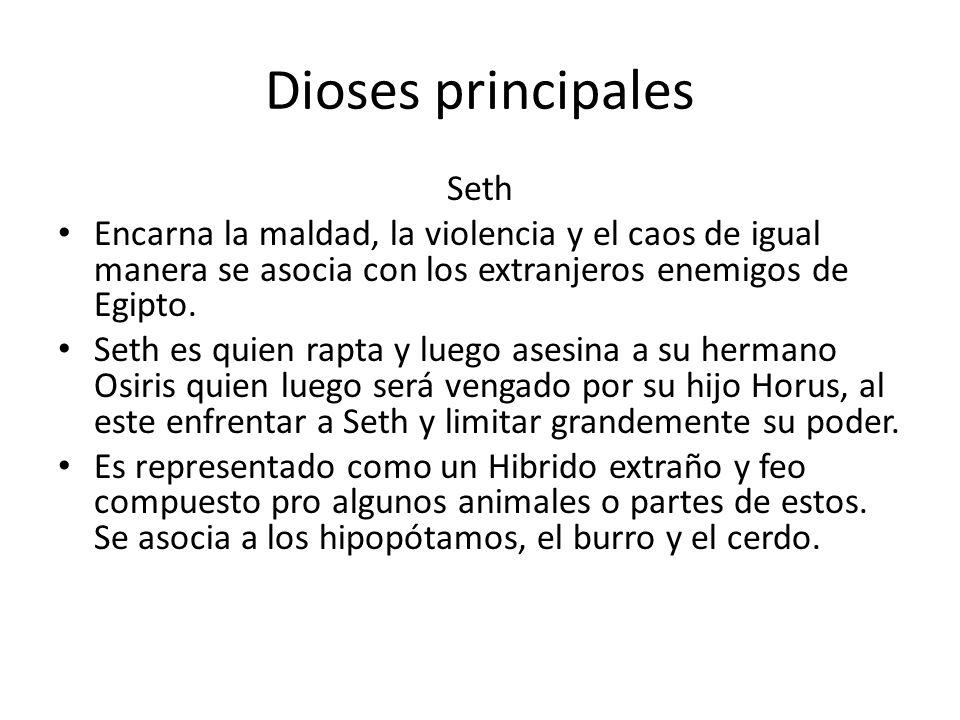 Dioses principales Seth Encarna la maldad, la violencia y el caos de igual manera se asocia con los extranjeros enemigos de Egipto. Seth es quien rapt