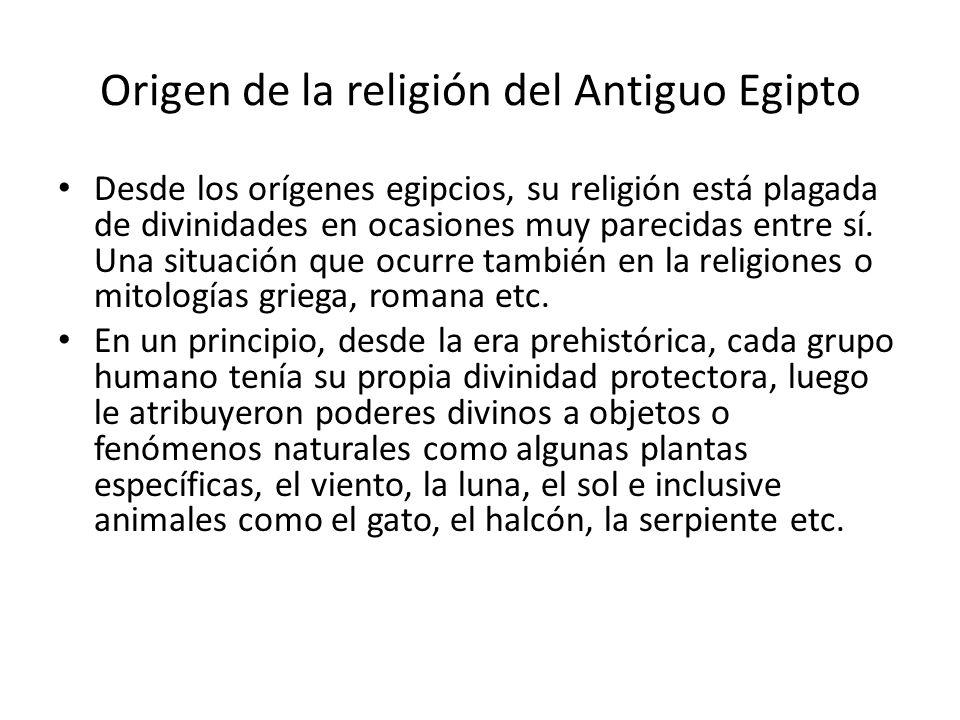 Origen de la religión del Antiguo Egipto Desde los orígenes egipcios, su religión está plagada de divinidades en ocasiones muy parecidas entre sí. Una