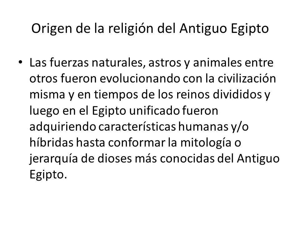 Origen de la religión del Antiguo Egipto Las fuerzas naturales, astros y animales entre otros fueron evolucionando con la civilización misma y en tiem