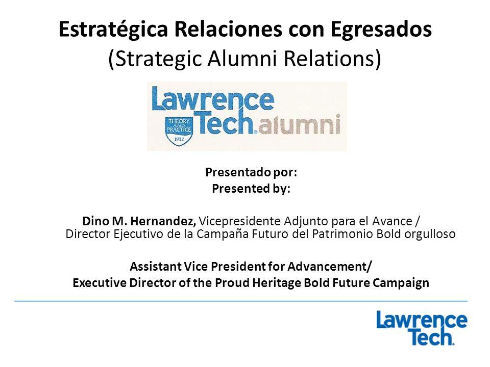 Estratégica Relaciones con Egresados (Strategic Alumni Relations) Presentado por: Presented by: Dino M. Hernandez, Vicepresidente Adjunto para el Avan