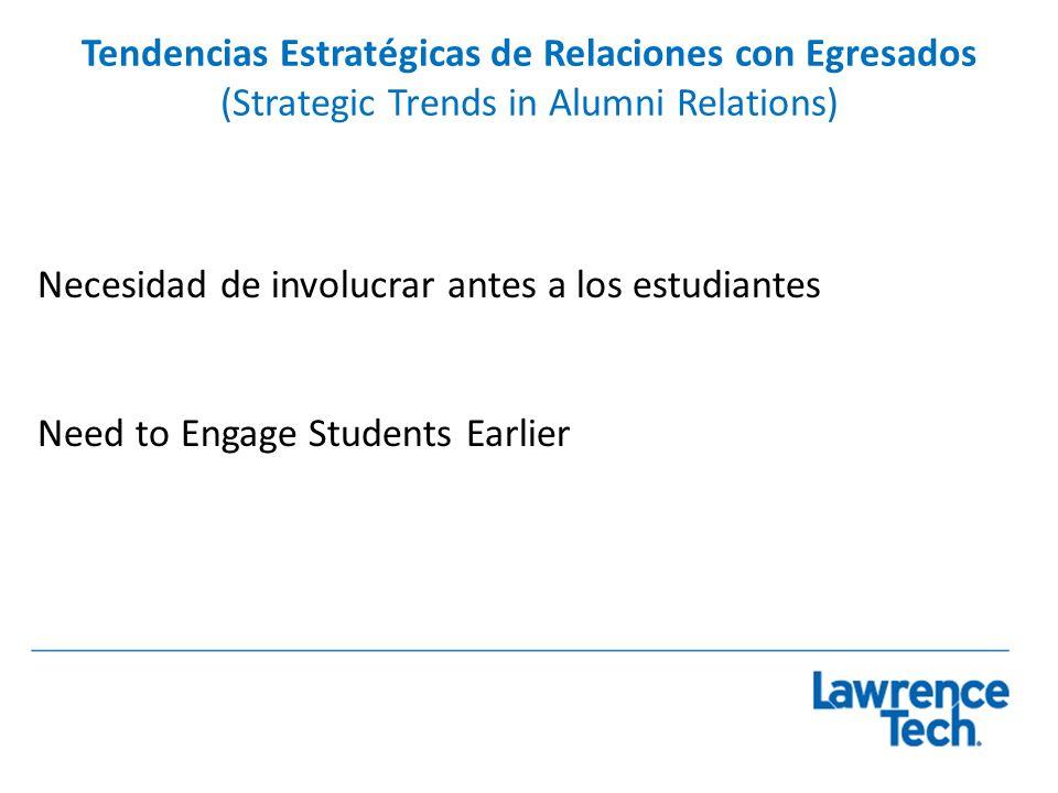 Tendencias Estratégicas de Relaciones con Egresados (Strategic Trends in Alumni Relations) Necesidad de involucrar antes a los estudiantes Need to Eng