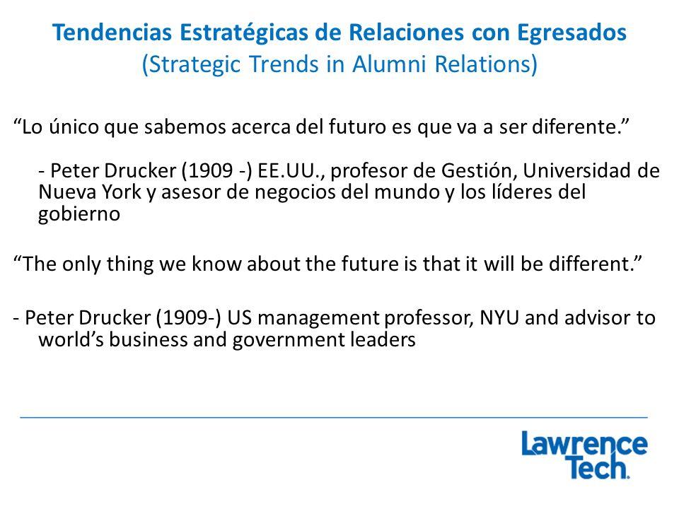 Tendencias Estratégicas de Relaciones con Egresados (Strategic Trends in Alumni Relations) Lo único que sabemos acerca del futuro es que va a ser diferente.