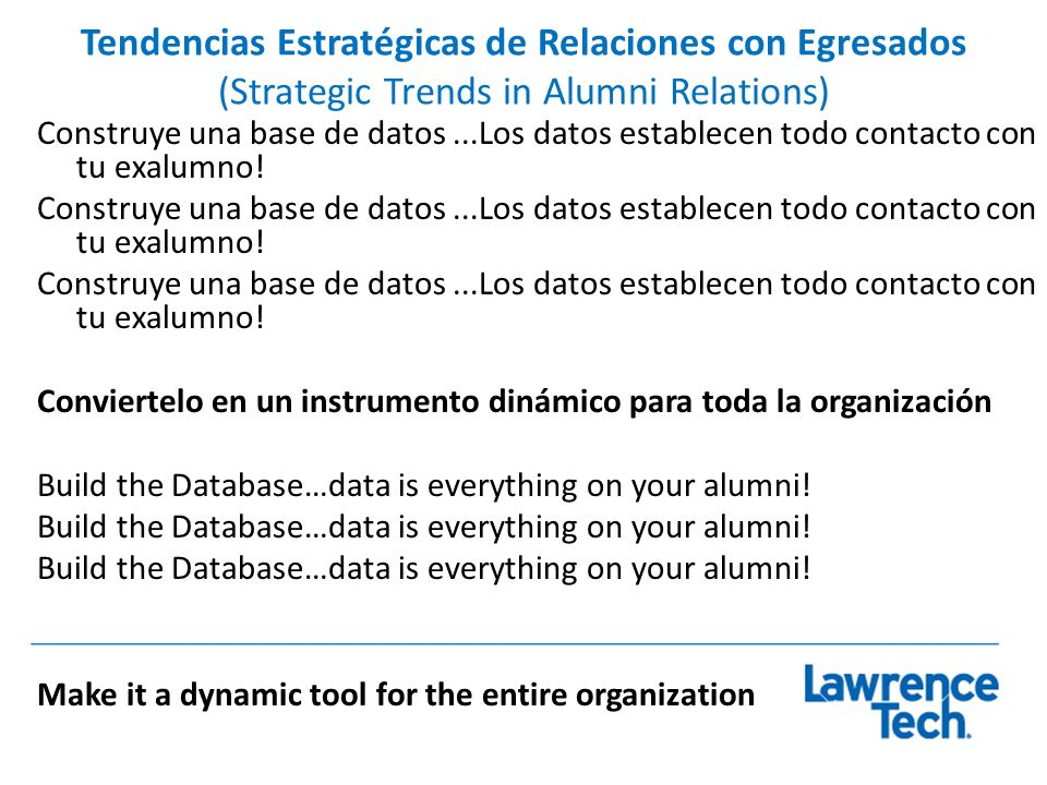 Tendencias Estratégicas de Relaciones con Egresados (Strategic Trends in Alumni Relations) Más investigación de mercado Un mejor uso de lo que sabemos Mejorar la promoción de los programas de graduados Evaluación más seria y formal de todos los programas y servicios More Market research Better use of what we know Improve marketing of alumni programs More serious evaluation of ALL programs and services