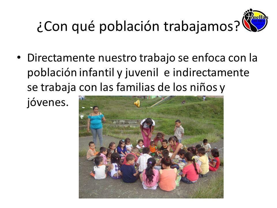 ¿Con qué población trabajamos? Directamente nuestro trabajo se enfoca con la población infantil y juvenil e indirectamente se trabaja con las familias
