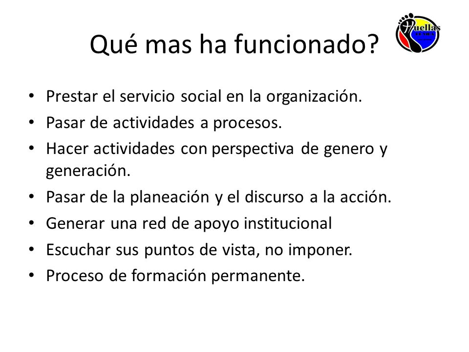Qué mas ha funcionado? Prestar el servicio social en la organización. Pasar de actividades a procesos. Hacer actividades con perspectiva de genero y g