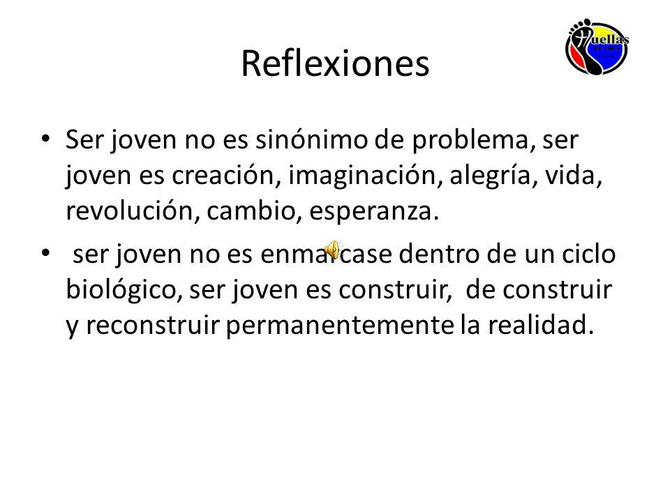 Reflexiones Ser joven no es sinónimo de problema, ser joven es creación, imaginación, alegría, vida, revolución, cambio, esperanza.