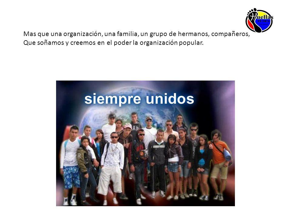 Mas que una organización, una familia, un grupo de hermanos, compañeros, Que soñamos y creemos en el poder la organización popular.