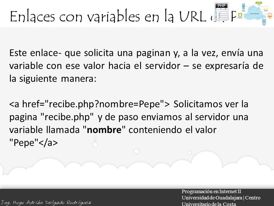 Enlaces con variables en la URL en PHP Programación en Internet II Universidad de Guadalajara | Centro Universitario de la Costa Este enlace- que solicita una paginan y, a la vez, envía una variable con ese valor hacia el servidor – se expresaría de la siguiente manera: Solicitamos ver la pagina recibe.php y de paso enviamos al servidor una variable llamada nombre conteniendo el valor Pepe