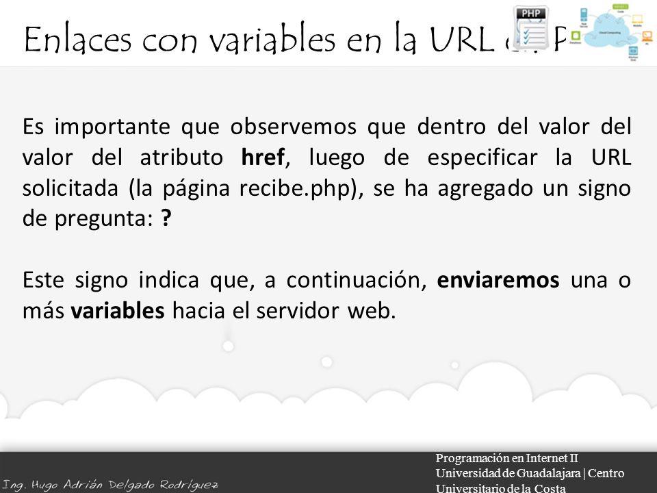 Enlaces con variables en la URL en PHP Programación en Internet II Universidad de Guadalajara | Centro Universitario de la Costa Es importante que observemos que dentro del valor del valor del atributo href, luego de especificar la URL solicitada (la página recibe.php), se ha agregado un signo de pregunta: .