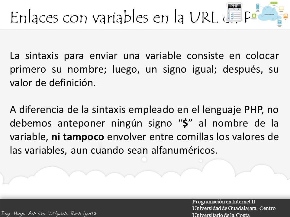 Enlaces con variables en la URL en PHP Programación en Internet II Universidad de Guadalajara | Centro Universitario de la Costa La sintaxis para enviar una variable consiste en colocar primero su nombre; luego, un signo igual; después, su valor de definición.