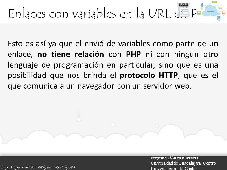 Enlaces con variables en la URL en PHP Programación en Internet II Universidad de Guadalajara | Centro Universitario de la Costa Esto es así ya que el envió de variables como parte de un enlace, no tiene relación con PHP ni con ningún otro lenguaje de programación en particular, sino que es una posibilidad que nos brinda el protocolo HTTP, que es el que comunica a un navegador con un servidor web.