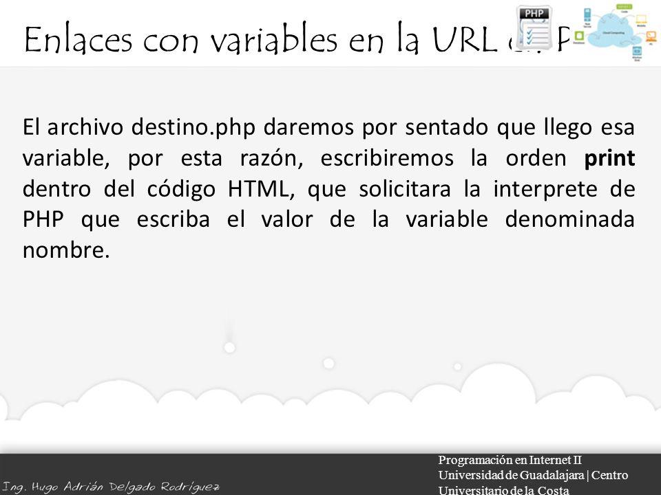 Enlaces con variables en la URL en PHP Programación en Internet II Universidad de Guadalajara | Centro Universitario de la Costa El archivo destino.php daremos por sentado que llego esa variable, por esta razón, escribiremos la orden print dentro del código HTML, que solicitara la interprete de PHP que escriba el valor de la variable denominada nombre.
