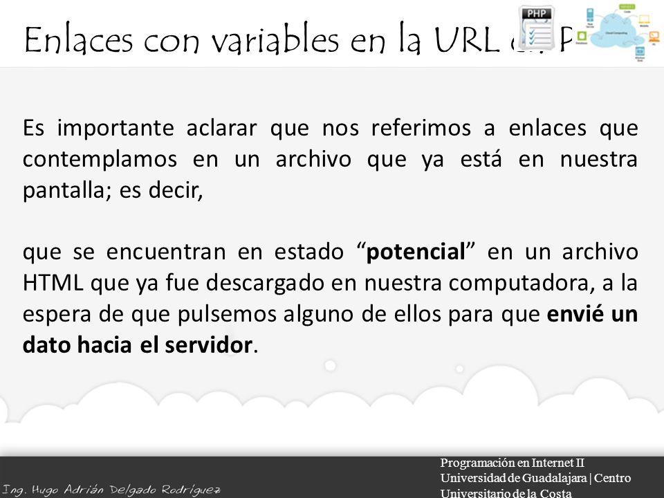 Enlaces con variables en la URL en PHP Programación en Internet II Universidad de Guadalajara | Centro Universitario de la Costa Es importante aclarar que nos referimos a enlaces que contemplamos en un archivo que ya está en nuestra pantalla; es decir, que se encuentran en estado potencial en un archivo HTML que ya fue descargado en nuestra computadora, a la espera de que pulsemos alguno de ellos para que envié un dato hacia el servidor.